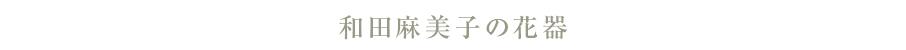 和田麻美子の花器